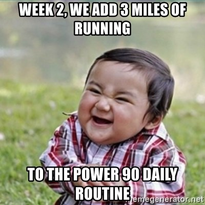 evil plan kid - Week 2, we add 3 miles of running to the power 90 daily routine