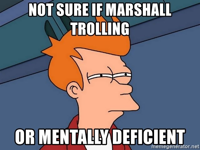 Futurama Fry - NOT SURE IF MARSHALL TROLLING OR MENTALLY DEFICIENT