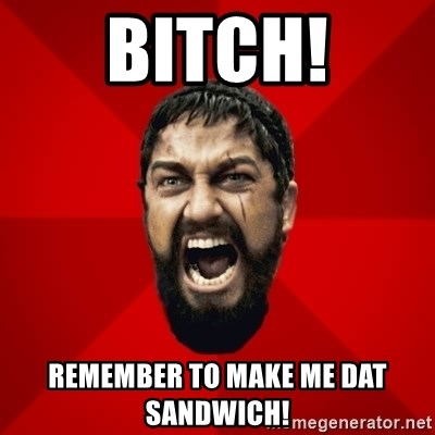 THIS IS SPARTAAA!!11!1 - Bitch! Remember to make me dat sandwich!