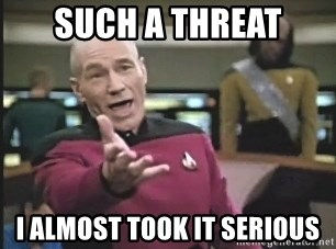 Captain Picard - Such a Threat I ALMOST TOOK IT SERIOUS