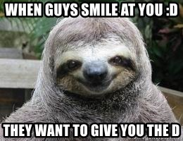 Sexual Sloth - when guys smile at you :D they want to give you the D