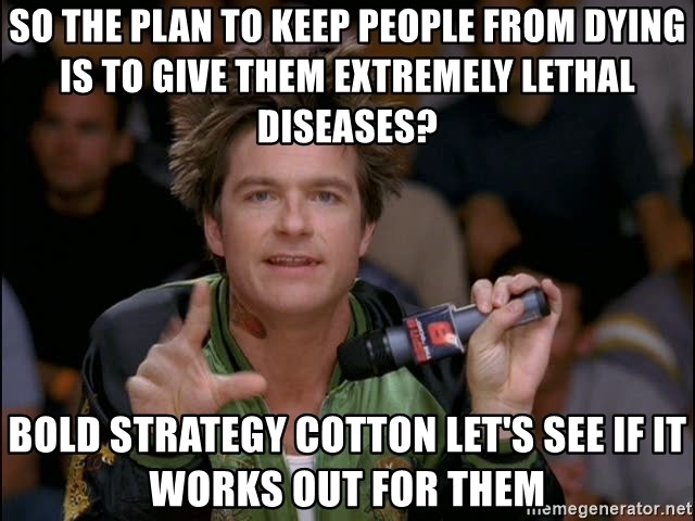 Bold Strategy Cotton - So the plan to keep people from dying is to give them extremely lethal diseases? Bold Strategy Cotton Let's See if it works out for them
