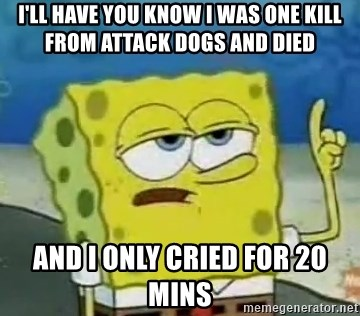 Tough Spongebob - I'LL HAVE YOU KNOW I WAS ONE KILL FROM ATTACK DOGS AND DIED  AND I ONLY CRIED FOR 20 MINS