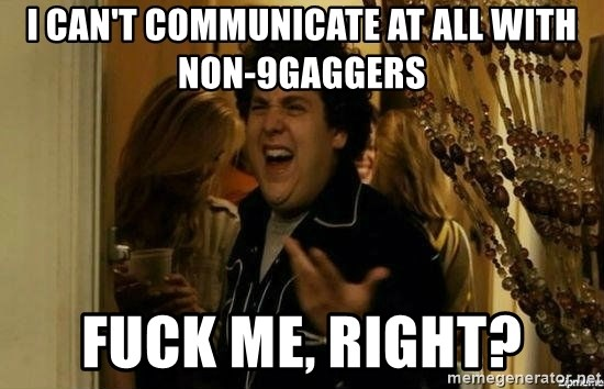 Fuck me right - I can't communicate at all with non-9gaggers fUCK ME, RIGHT?