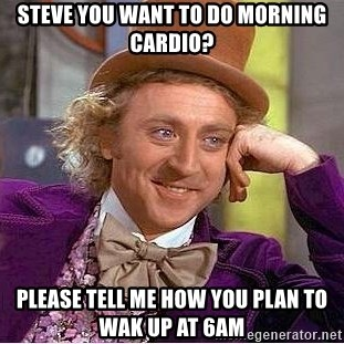 Willy Wonka - Steve you want to do morning cardio? Please tell me how you plan to wak up at 6am