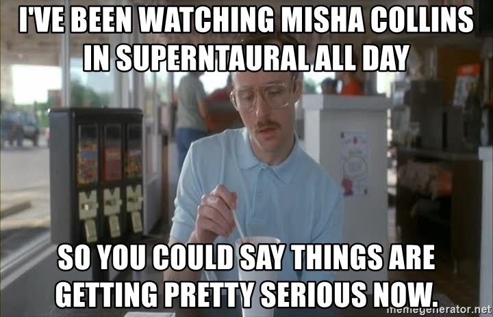 Things are getting pretty Serious (Napoleon Dynamite) - I've been watching Misha Collins in Superntaural all day So you could say things are getting pretty serious now.