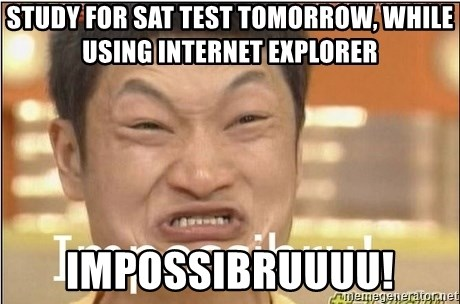 Impossibru Guy - Study for SAT test tomorrow, while using Internet explorer IMPOSSIBRUUUU!