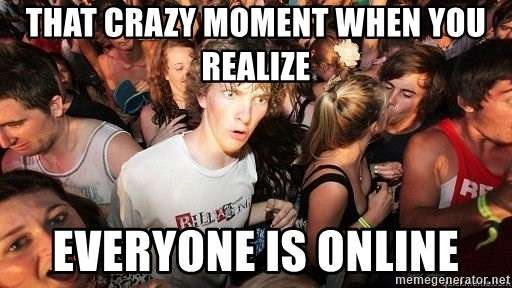 Sudden Realization Ralph - That crazy moment when you realize Everyone is online