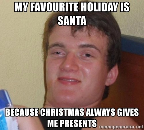 high/drunk guy - My favourite holiday is santa because christmas always gives me presents