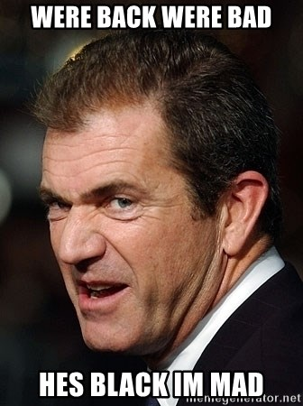Mel Gibson - WERE BACK WERE BAD HES BLACK IM MAD