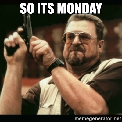 am i the only one around here - So its Monday