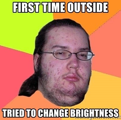 Butthurt Dweller - FIRST TIME OUTSIDE TRIED TO CHANGE BRIGHTNESS