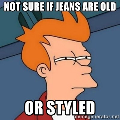 Not sure if troll - NOT SURE IF JEANS ARE OLD OR STYLED
