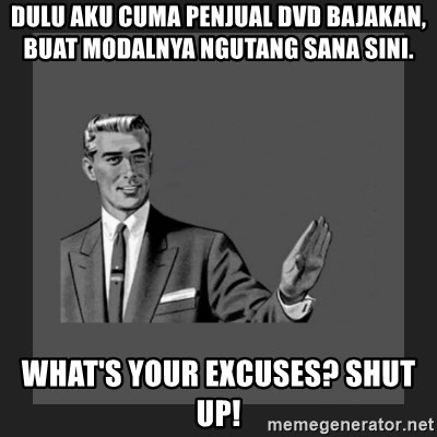 kill yourself guy blank - Dulu aku cuma penjual dvd bajakan, buat modalnya ngutang sana sini. What's your excuses? Shut up!