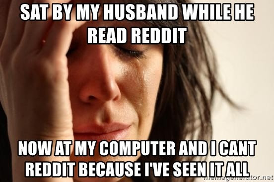 First World Problems - Sat by my husband while he read reddit now at my computer and i cant reddit because I've seen it all