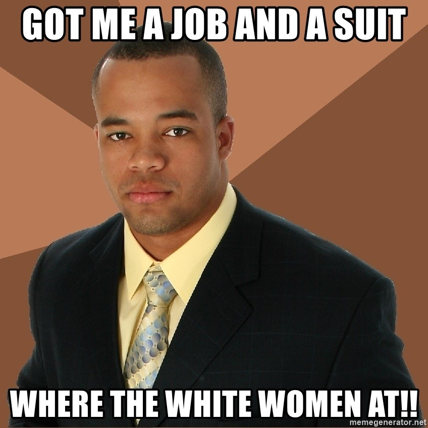 Successful Black Man - got me a job and a suit where the white women at!!