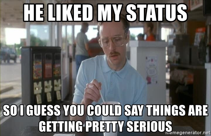 so i guess you could say things are getting pretty serious - He liked my status so i guess you could say things are getting pretty serious