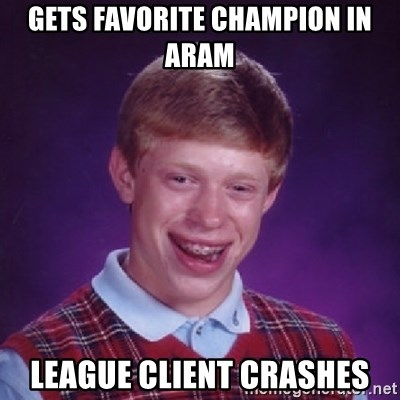 Bad Luck Brian - gets favorite champion in aram league client crashes
