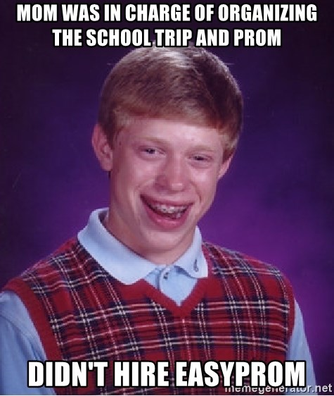 Bad Luck Brian - mom was in charge of organizing the School trip and PROM didn't hire easyprom