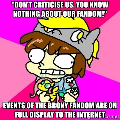 """rabid idiot brony - """"don't criticise us. you know nothing about our fandom!"""" events of the brony fandom are on full display to the internet"""