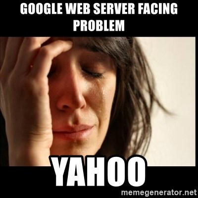 First World Problems - google web server facing problem yahoo