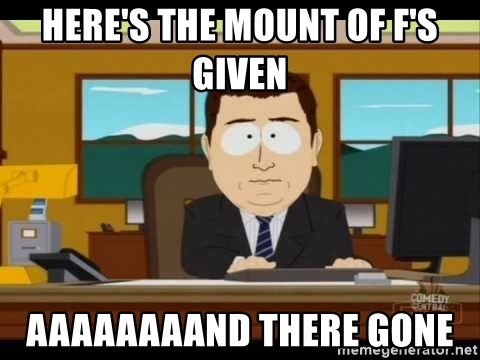 south park aand it's gone - HERE'S THE MOUNT OF F'S GIVEN  AAAAAAAAND THERE GONE