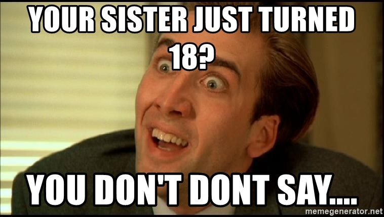 You Don't Say Nicholas Cage - Your sister just turned 18? You don't dont say....