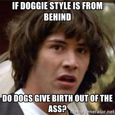Conspiracy Keanu - if doggie style is from behind do dogs give birth out of the Ass?