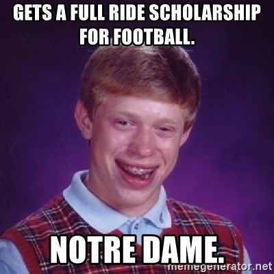 Bad Luck Brian - GETS A FULL RIDE SCHOLARSHIP FOR FOOTBALL.  NOTRE DAME.