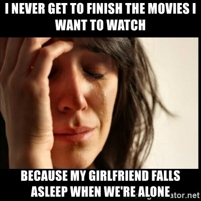 First World Problems - I never get to finish the movies i want to watch because my girlfriend falls asleep when we're alone