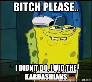 Spongebob Face - Bitch please.. I didn't do, I did the Kardashians