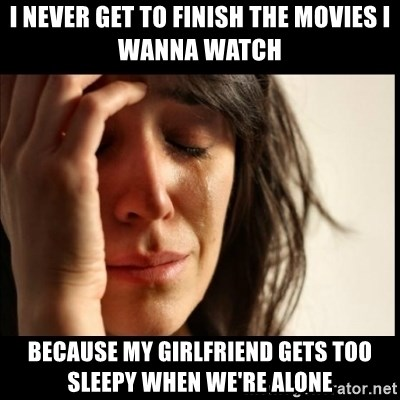 First World Problems - i never get to finish the movies i wanna watch because my girlfriend gets too sleepy when we're alone