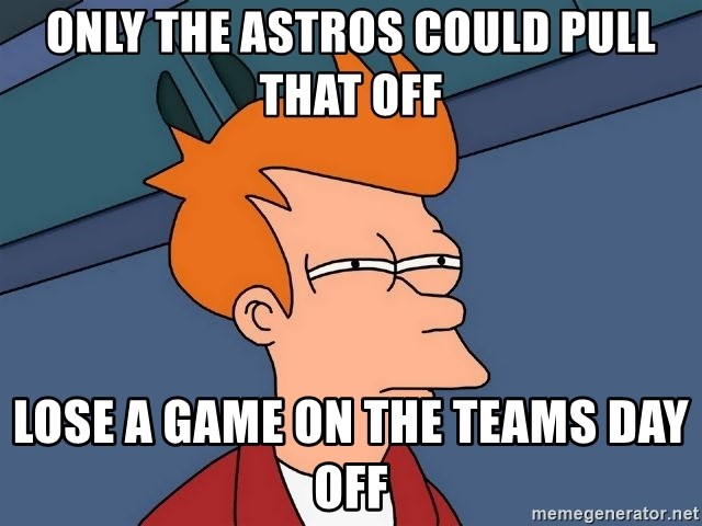 Futurama Fry - only the astros could pull that off lose a game on the teams day off