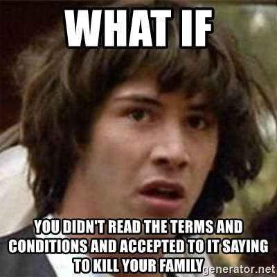 what if meme - WHAT IF You didn't read the terms and conditions and accepted to it saying to kill your family