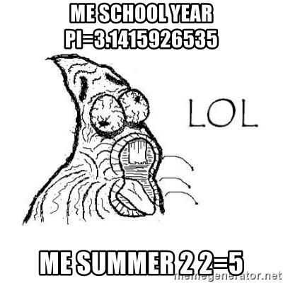 Lol Patrick  - ME SCHOOL YEAR PI=3.1415926535 ME SUMMER 2 2=5