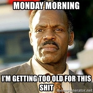 I'm Getting Too Old For This Shit - monday morning I'm getting too old for this shit