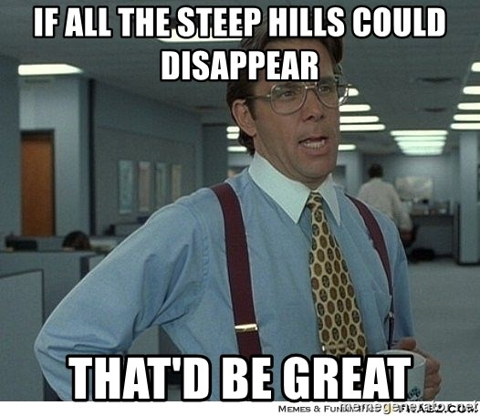 That would be great - if all the steep hills could disappear That'd be great