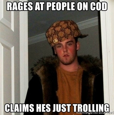 Less Scumbag Scumbag Steve - Rages at people on cOd claims hes just trolling