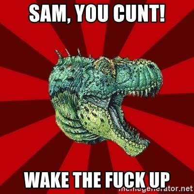 Dinosaur - Sam, you cunt! Wake the fuck up