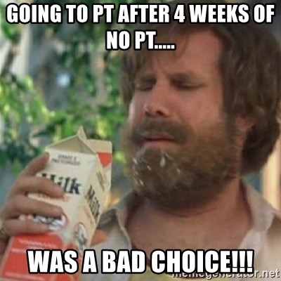 Milk was a bad choice - Going to PT after 4 weeks of no PT..... WAS A BAD CHOICE!!!
