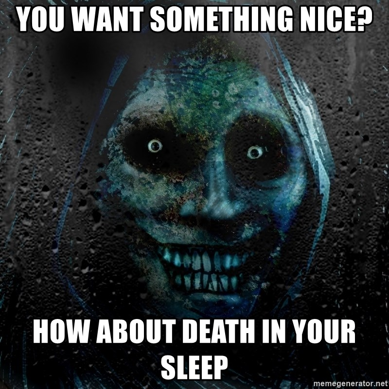 Real Scary Guy - You want something nice? How about death in your sleep