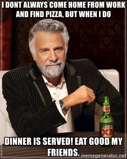 The Most Interesting Man In The World - i dont always come home from work and find pizza, but when i do  dinner is served! eat good my friends.