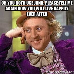 Willy Wonka - oh you both use junk, please tell me again how you will live happily ever after