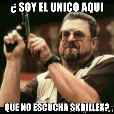 am i the only one around here - ¿ soy el unico aqui que no escucha skrillex?