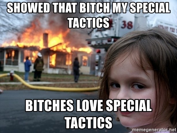 Disaster Girl - SHOWED THAT BITCH MY SPECIAL TACTICS BITCHES LOVE SPECIAL TACTICS