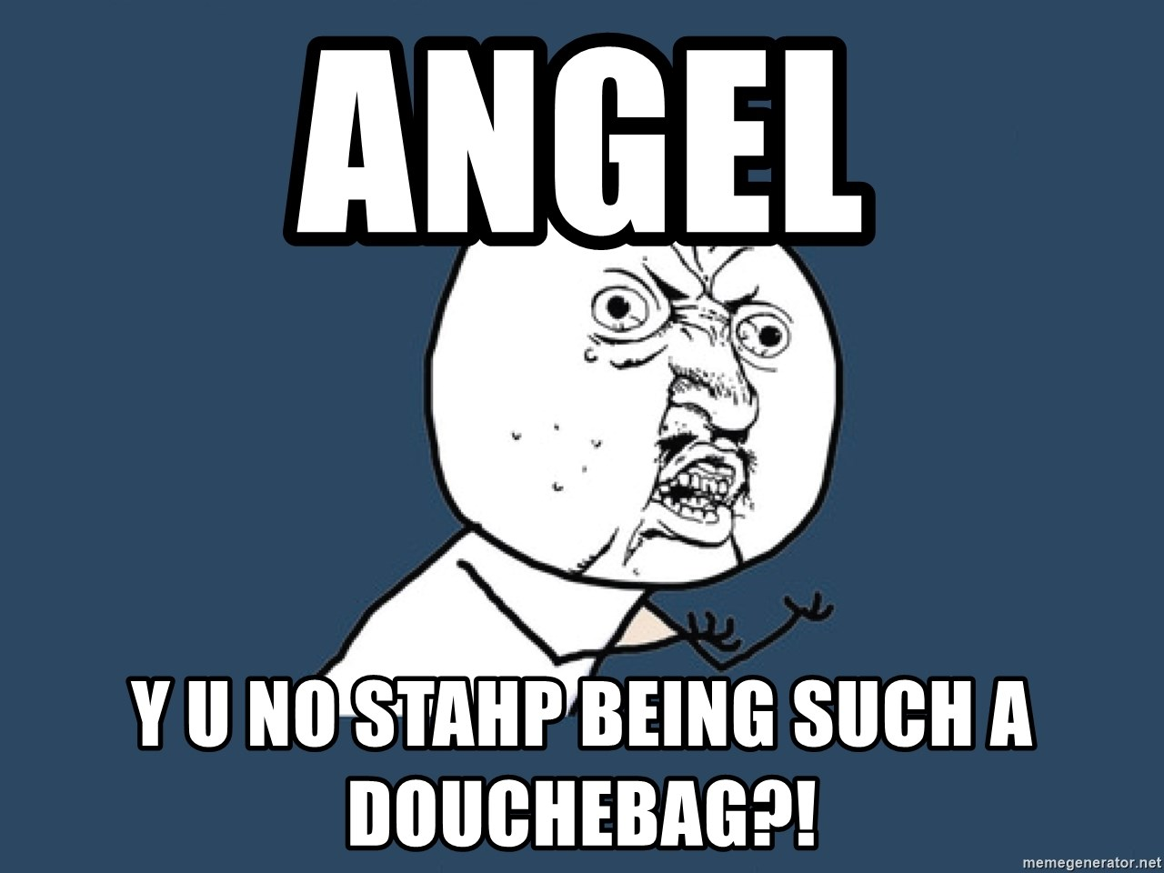 Y U No - angel y u no stahp being such a douchebag?!