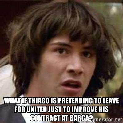 Conspiracy Keanu -  What if Thiago is pretending to leave for United just to improve his contract at Barca?
