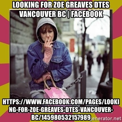 ZOE GREAVES DOWNTOWN EASTSIDE VANCOUVER - Looking for Zoe Greaves DTES Vancouver BC   Facebook https://www.facebook.com/pages/Looking-for-Zoe-Greaves-DTES-Vancouver-BC/145980532157989