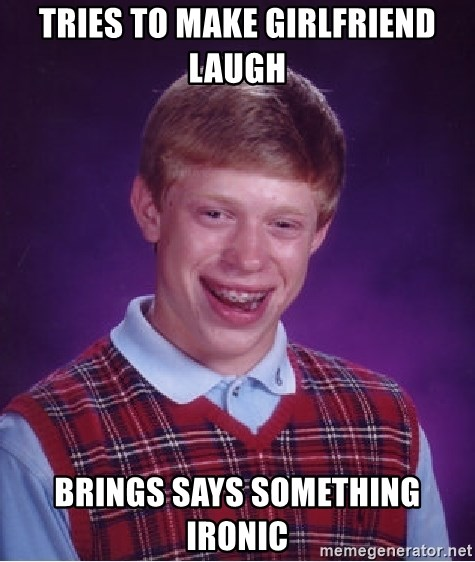 Bad Luck Brian - tries to make girlfriend laugh brings says something ironic