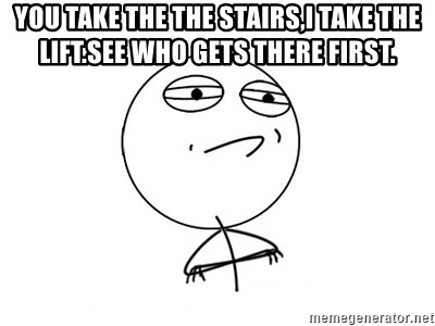 Challenge Accepted - You take the the stairs,I take the lift.See who gets there first.